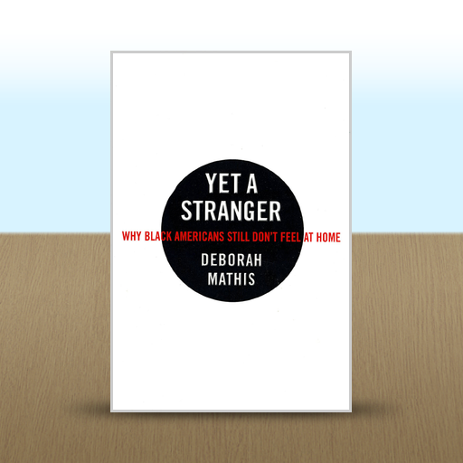 Yet a Stranger: Why Black Americans Still Don't Feel at Home by Deborah Mathis